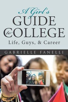 A Girl's Guide to College Life, Guys, & Career by Gabrielle Fanelli