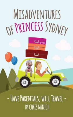 Misadventures of Princess Sydney Have Parentals, Will Travel by Chris Minich