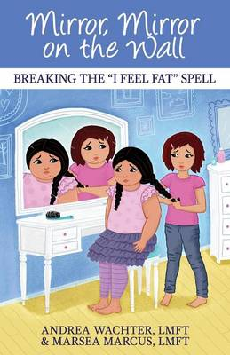 Mirror, Mirror on the Wall Breaking the I Feel Fat Spell by Andrea Wachter Lmft, Marsea Marcus Lmft