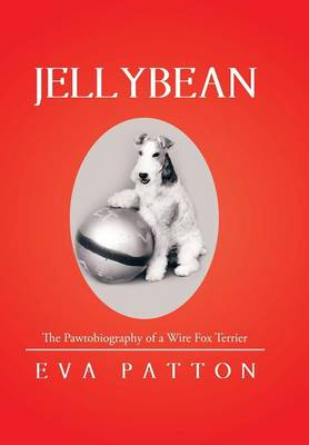 Jellybean The Pawtobiography of a Wire Fox Terrier by Eva Patton
