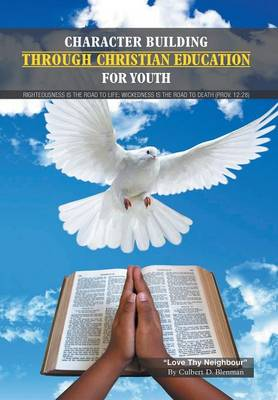 Character Building Through Christian Education for Youth Lessons on Righteous Living by Culbert Delisle Blenman