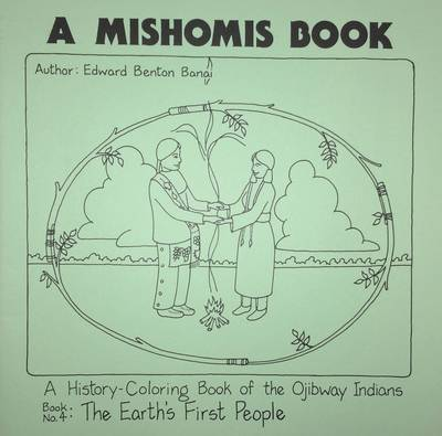 A Mishomis Book, A History-Coloring Book of the Ojibway Indians Book 4: the Earth's First People by Edward Benton-Banai