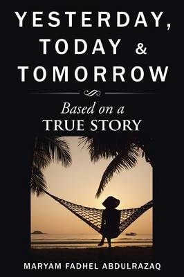Yesterday, Today & Tomorrow Based on a True Story by Maryam Fadhel Abdulrazaq