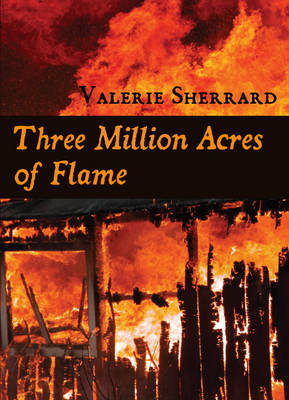 Three Million Acres of Flame by Valerie Sherrard