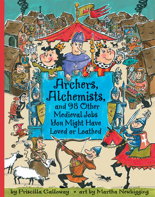 Archers, Alchemists And 98 Other Medieval Jobs You Might Have Loved or Loathed by Priscilla Galloway