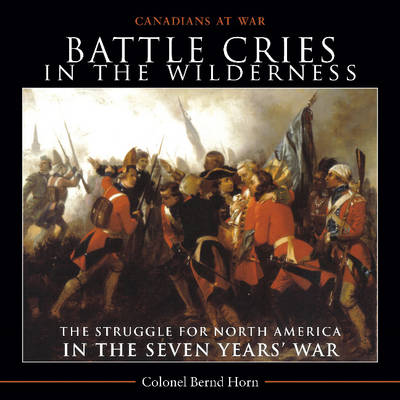 Battle Cries in the Wilderness The Struggle for North America in the Seven Years' War by Colonel Bernd, Ph.D. Horn
