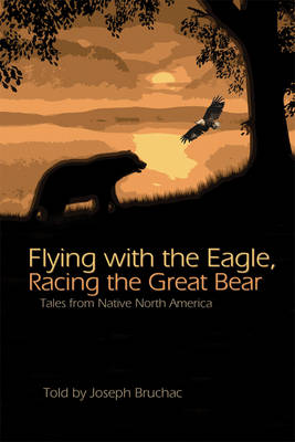Flying with the Eagle, Racing the Great Bear Tales from Native North America by Joseph Bruchac