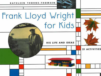 Frank Lloyd Wright for Kids His Life and Ideas, 21 Activites by Kathleen Thorne-Thomsen