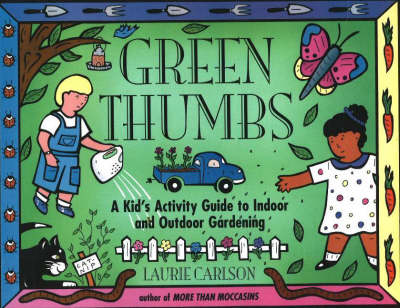 Green Thumbs A Kid's Activity Guide to Indoor and Outdoor Gardening by Laurie M. Carlson