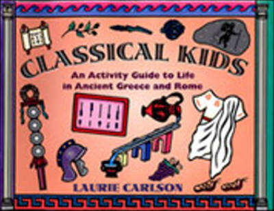 Classical Kids An Activity Guide to Life in Ancient Greece and Rome by Laurie Carlson