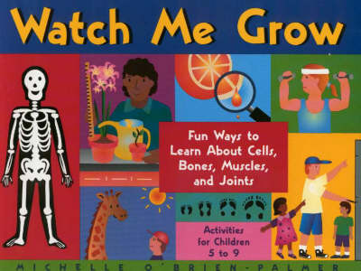 Watch Me Grow Fun Ways to Learn about Cells, Bones, Muscles, and Joints by Michelle O'Brien-Palmer