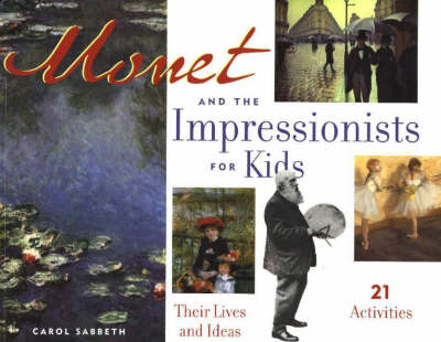 Monet and the Impressionists for Kids Their Lives and Ideas, 21 Activities by Carol Sabbeth