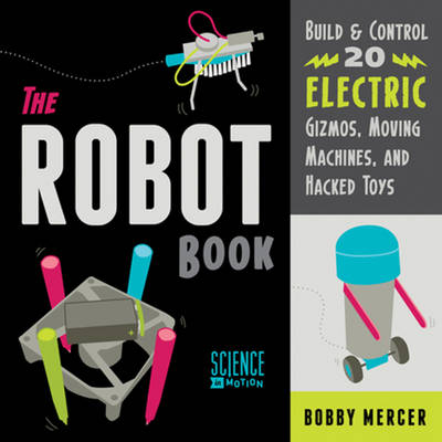 The Robot Book Build & Control 20 Electric Gizmos, Moving Machines, and Hacked Toys by Bobby Mercer
