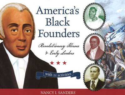 America's Black Founders Revolutionary Heroes and Early Leaders with 21 Activities by Nancy I. Sanders
