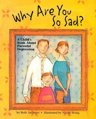 Why are You So Sad A Child's Book About Parental Depression by Beth Andrews