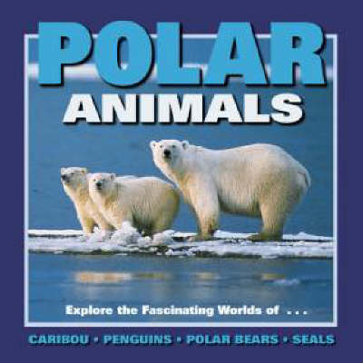 Polar Animals Exploring the Fascinating Worlds of Caribou, Penguins, Polar Bears and Seals by Wayne Lynch, etc., et al