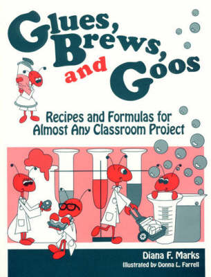 Glues, Brews and Goos Recipes and Formulas for Almost Any Classroom Project by Diana F. Marks