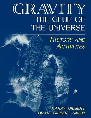 Gravity, the Glue of the Universe History and Activities by Harry Gilbert, Diana Gilbert Smith