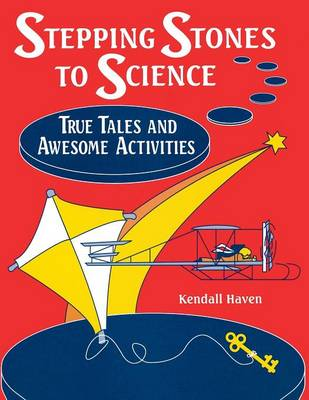 Stepping Stones to Science True Tales and Awesome Activities by Kendall Haven