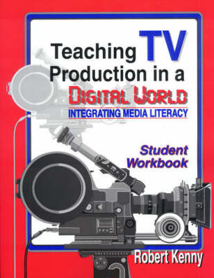 Teaching TV Production in a Digital World Integrating Media Literacy by Robert Kenny