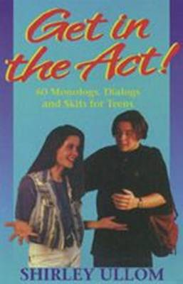 Get in the Act! 60 Monologs, Dialogs and Skits for Teens by Shirley Ullom