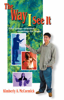 Way I See it Fifty Values-Oriented Monologs for Teens by Kimberly A. McCormisk