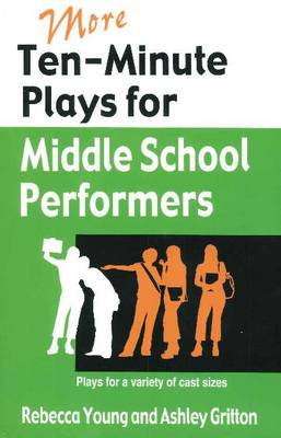 More Ten-Minute Plays for Middle School Performers Plays for a Variety of Cast Sizes by Rebecca Young, Ashley Gritton