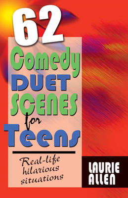 Sixty-Two Comedy Duet Scenes for Teens Real-Life Hilarious Situations by Laurie Allen