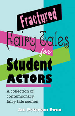 Fractured Fairy Tales for Student Actors A Collection of Contemporary Fairy Tale Scenes by Jan Peterson Ewen