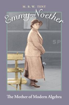 Emmy Noether The Mother of Modern Algebra by M. B. W. Tent