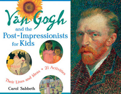 Van Gogh & the Post-Impressionists for Kids Their Lives & Ideas, 21 Activities by Carol Sabbeth