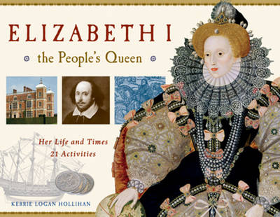 Elizabeth I, the People's Queen Her Life and Times, 21 Activities by Kerrie Logan Hollihan