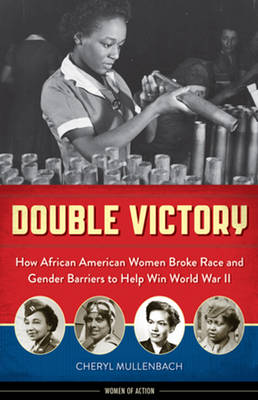 Double Victory How African American Women Broke Race & Gender Barriers to Help Win World War II by Cheryl Mullenbach