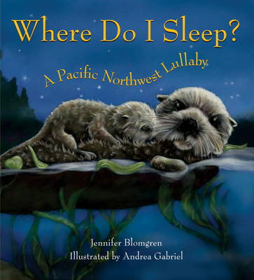 Where Do I Sleep? A Pacific Northwest Lullaby by Jennifer Blomgren, Andrea Gabriel