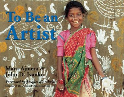 To Be an Artist by Maya Ajmera, John D Ivanko, Jacques D'Amboise