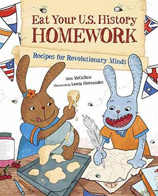 Eat Your US History Homework Recipes for Revolutionary Minds by Ann McCallum, Leeza Hernandez