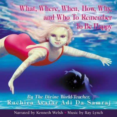 What, Where, When, How, Why and Who to Remember to be Happy by Ruchira Avatar Adi Da Samraj, Ray Lynch