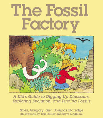 The Fossil Factory A Kid's Guide to Digging Up Dinosaurs, Exploring Evolution, and Finding Fossils by Douglas Eldridge, Gregory Eldridge, Niles Eldridge