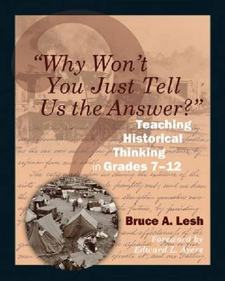 Why Won't You Just Tell Us the Answer? Teaching Historical Thinking in Grades 7-12 by Bruce Lesh