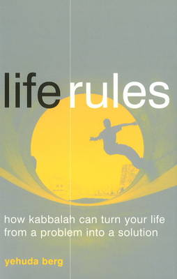 Life Rules How Kabbalah Can Turn Your Life from a Problem into a Solution by Yehuda Berg