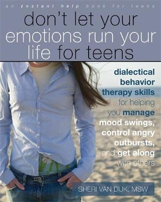 Don't Let Your Emotions Run Your Life for Teens Dialectical Behavior Therapy Skills for Helping Teens Manage Mood Swings, Control Angry Outbursts, and Get Along with Others by Sheri Van Dijk
