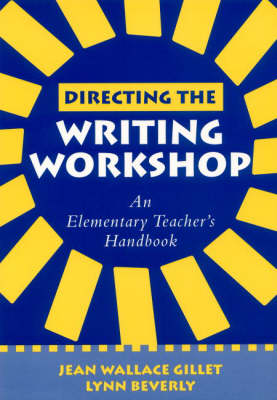 Directing the Writing Workshop An Elementary Teacher's Handbook by Dr. Jean Wallace Gillet, Lynn Beverly