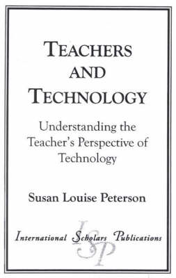 Teachers and Technology Understanding the Teacher's Perspective of Technology by Susan Louise Peterson