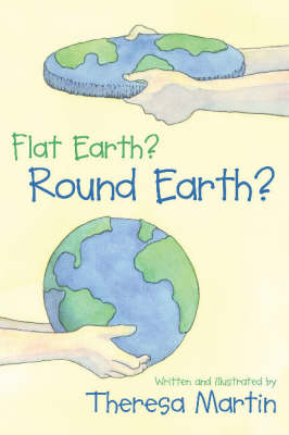 Flat Earth? Round Earth? by Teresa Martin