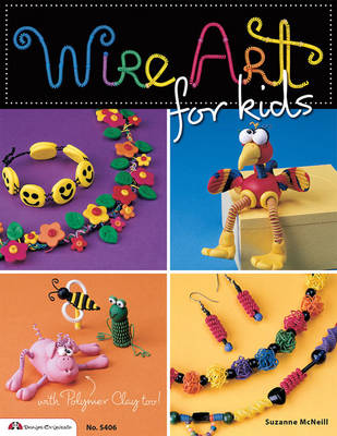 Wire Art for Kids With Polymer Clay Too! by Suzanne McNeill