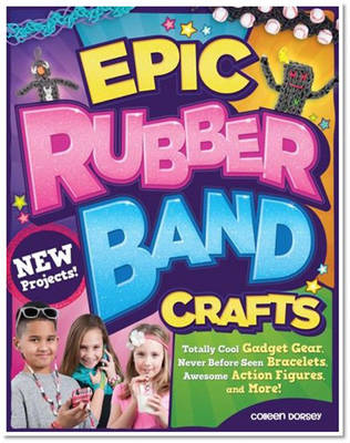 Epic Rubber Band Crafts Totally Cool Gadget Gear, Never Before Seen Bracelets, Awesome Action Figures, and More! by Colleen Dorsey