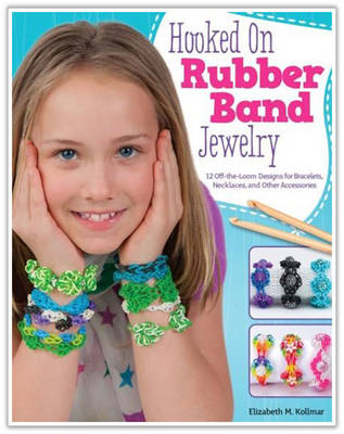 Hooked on Rubber Band Jewelry 12 off-the-Loom Designs for Bracelets, Necklaces, and Other Accessories by Elizabeth Kollmar