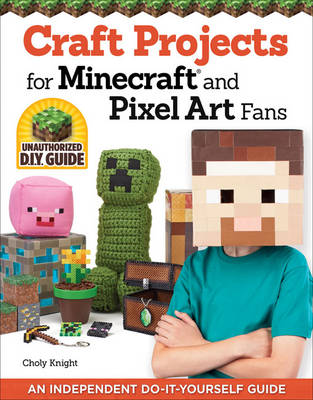 Craft Projects for Minecraft and Pixel Art Fans An Independent Do-it-Yourself Guide by Chloy Knight