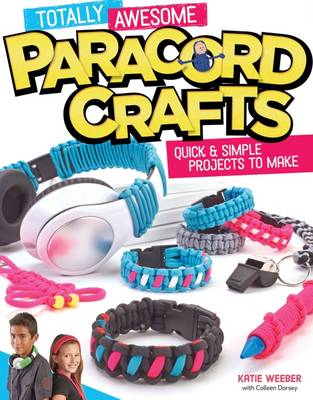 Totally Awesome Paracord Crafts Quick & Simple Projects to Make by Katie Weeber, Colleen Dorsey