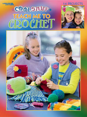 Cool Stuff Teach Me to Crochet by Leisure Arts